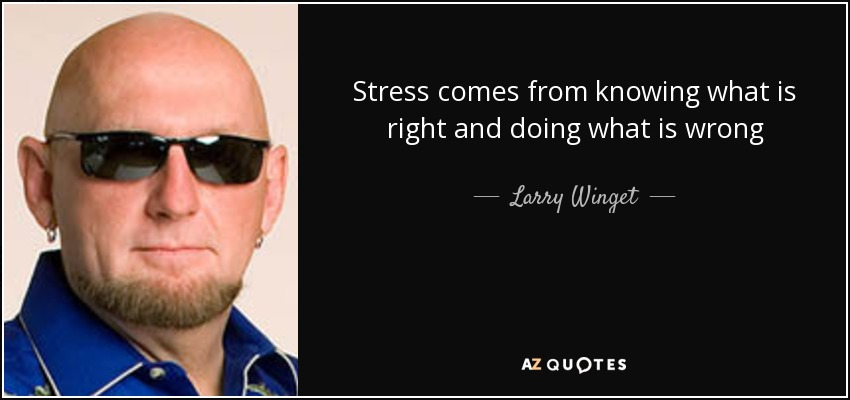 Stress comes from knowing what is right and doing what is wrong - Larry Winget