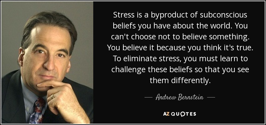 Stress is a byproduct of subconscious beliefs you have about the world. You can't choose not to believe something. You believe it because you think it's true. To eliminate stress, you must learn to challenge these beliefs so that you see them differently. - Andrew Bernstein
