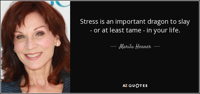 Stress is an important dragon to slay - or at least tame - in your life. - Marilu Henner