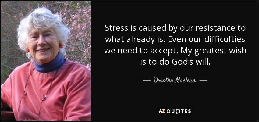 Stress is caused by our resistance to what already is. Even our difficulties we need to accept. My greatest wish is to do God's will. - Dorothy Maclean