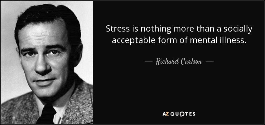 Stress is nothing more than a socially acceptable form of mental illness. - Richard Carlson