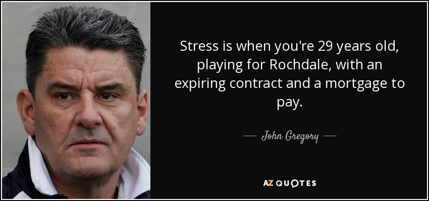 Stress is when you're 29 years old, playing for Rochdale, with an expiring contract and a mortgage to pay. - John Gregory