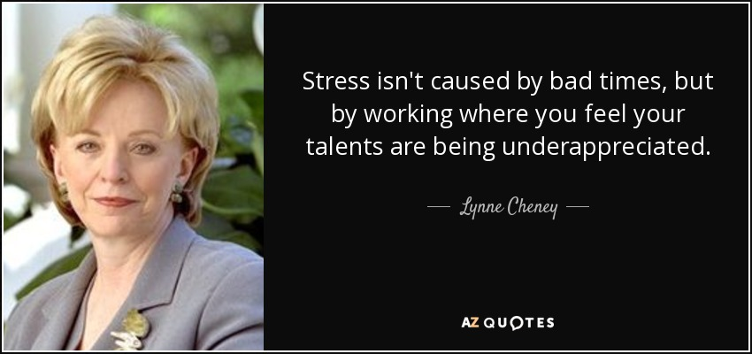Stress isn't caused by bad times, but by working where you feel your talents are being underappreciated. - Lynne Cheney