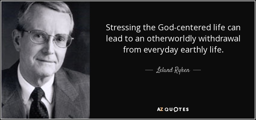 Stressing the God-centered life can lead to an otherworldly withdrawal from everyday earthly life. - Leland Ryken