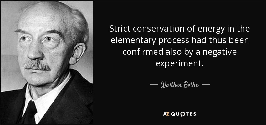 Strict conservation of energy in the elementary process had thus been confirmed also by a negative experiment. - Walther Bothe