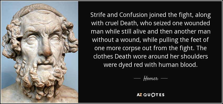 Strife and Confusion joined the fight, along with cruel Death, who seized one wounded man while still alive and then another man without a wound, while pulling the feet of one more corpse out from the fight. The clothes Death wore around her shoulders were dyed red with human blood. - Homer