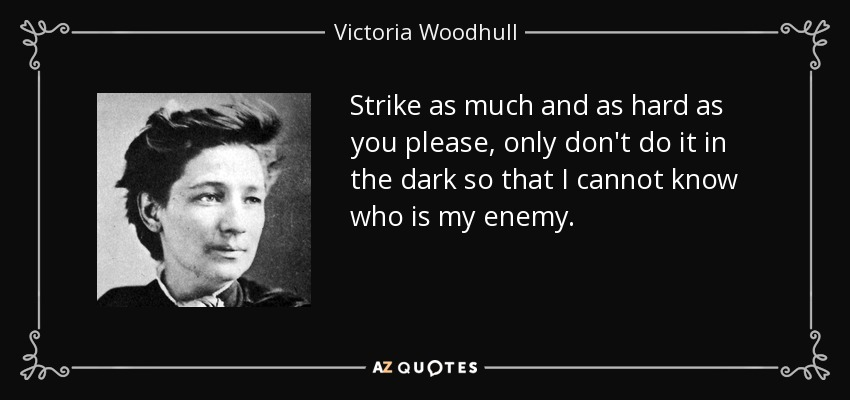 Strike as much and as hard as you please, only don't do it in the dark so that I cannot know who is my enemy. - Victoria Woodhull