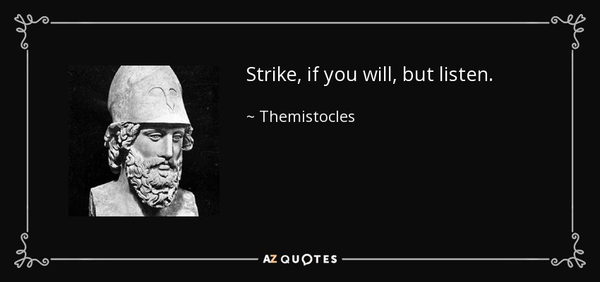 Strike, if you will, but listen. - Themistocles
