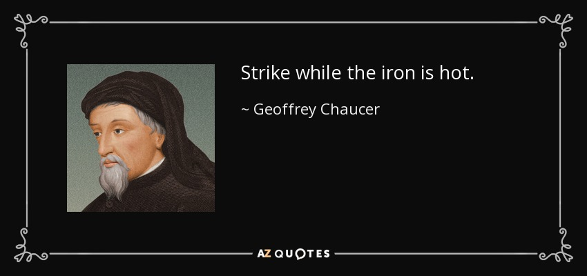 Strike while the iron is hot. - Geoffrey Chaucer