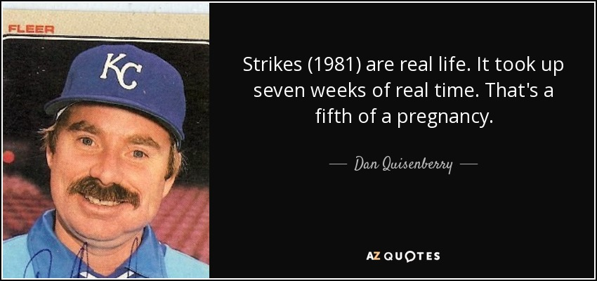 Strikes (1981) are real life. It took up seven weeks of real time. That's a fifth of a pregnancy. - Dan Quisenberry