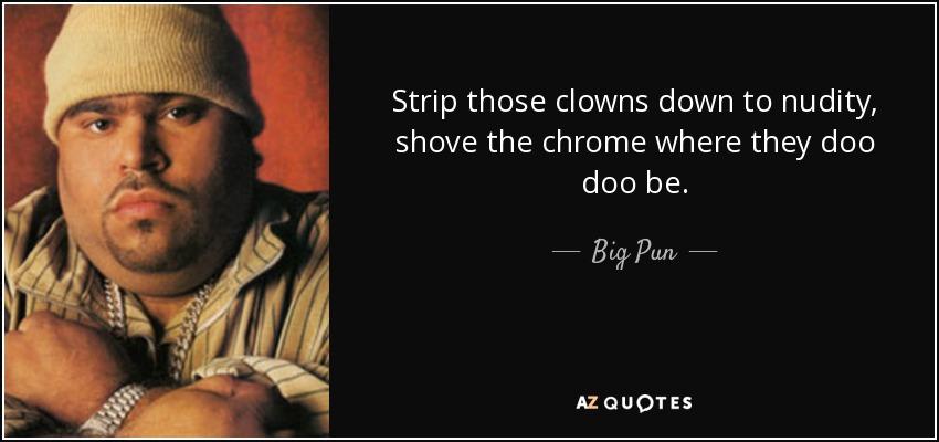 Strip those clowns down to nudity, shove the chrome where they doo doo be. - Big Pun