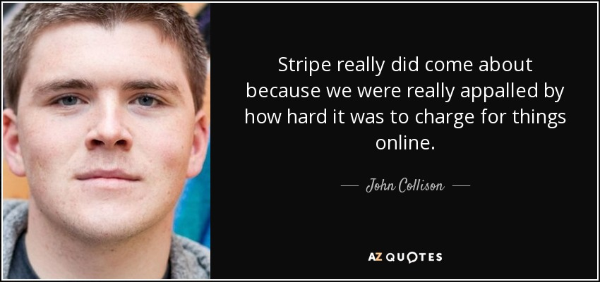 Stripe really did come about because we were really appalled by how hard it was to charge for things online. - John Collison