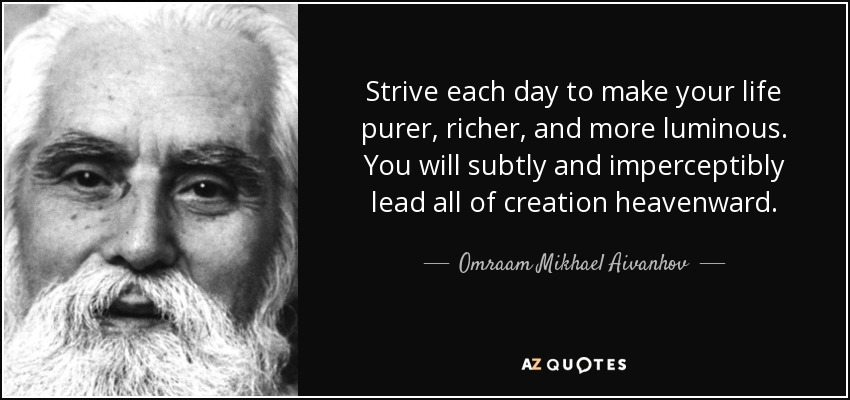 Strive each day to make your life purer, richer, and more luminous. You will subtly and imperceptibly lead all of creation heavenward. - Omraam Mikhael Aivanhov
