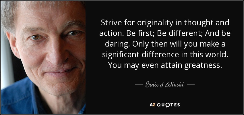 Strive for originality in thought and action. Be first; Be different; And be daring. Only then will you make a significant difference in this world. You may even attain greatness. - Ernie J Zelinski