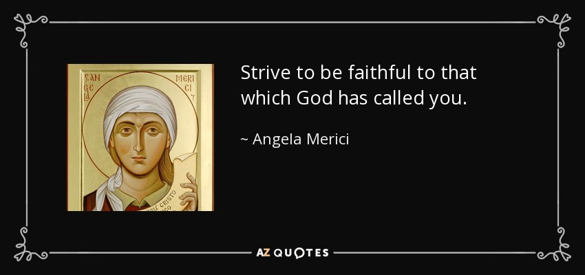 Strive to be faithful to that which God has called you. - Angela Merici