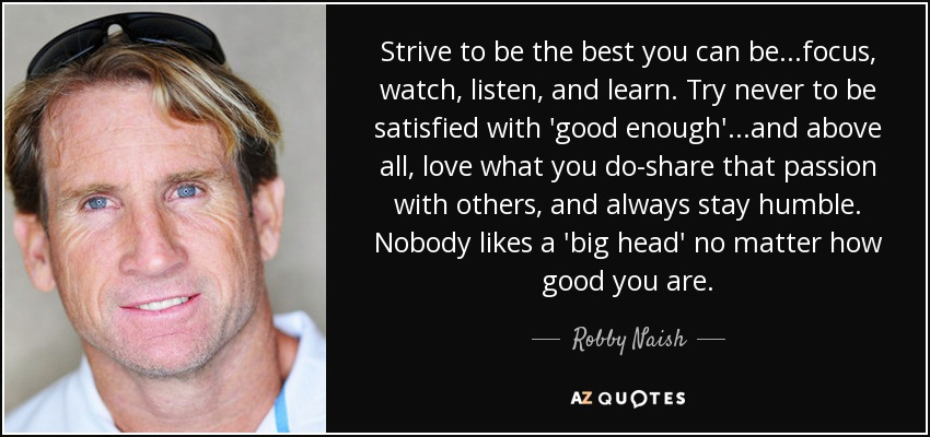 Strive to be the best you can be...focus, watch, listen, and learn. Try never to be satisfied with 'good enough'...and above all, love what you do-share that passion with others, and always stay humble. Nobody likes a 'big head' no matter how good you are. - Robby Naish