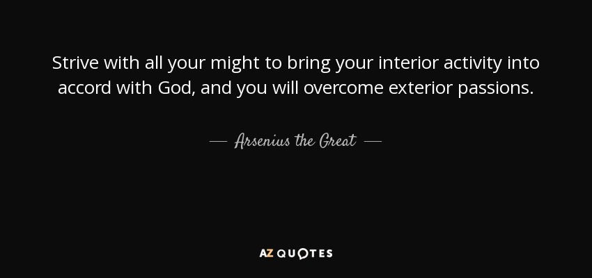 Strive with all your might to bring your interior activity into accord with God, and you will overcome exterior passions. - Arsenius the Great