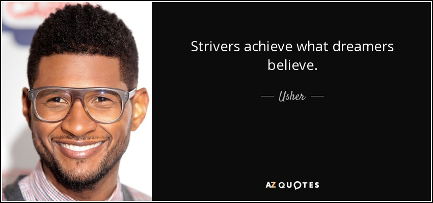 Strivers achieve what dreamers believe. - Usher