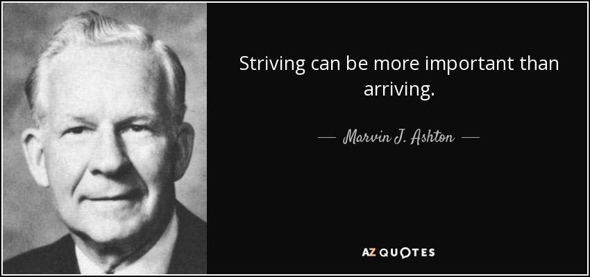 Striving can be more important than arriving. - Marvin J. Ashton