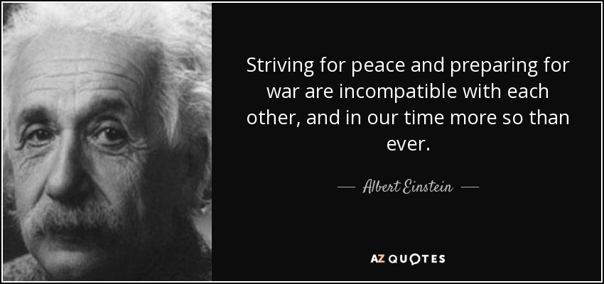 Striving for peace and preparing for war are incompatible with each other, and in our time more so than ever. - Albert Einstein