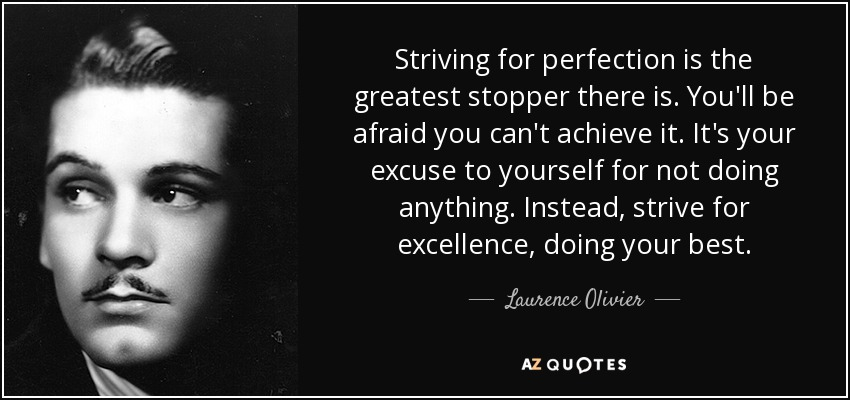 Striving for perfection is the greatest stopper there is. You'll be afraid you can't achieve it. It's your excuse to yourself for not doing anything. Instead, strive for excellence, doing your best. - Laurence Olivier