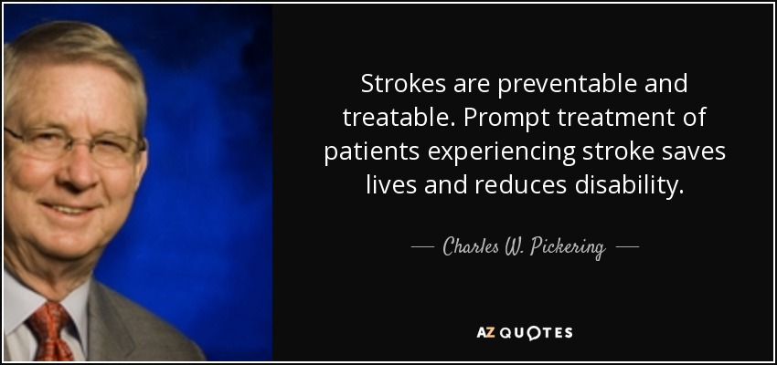 Strokes are preventable and treatable. Prompt treatment of patients experiencing stroke saves lives and reduces disability. - Charles W. Pickering