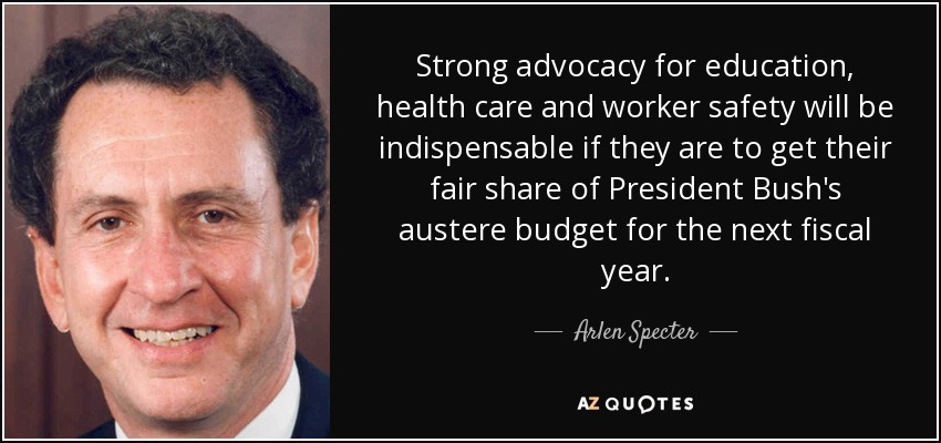 Strong advocacy for education, health care and worker safety will be indispensable if they are to get their fair share of President Bush's austere budget for the next fiscal year. - Arlen Specter
