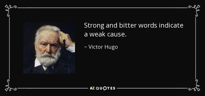 Strong and bitter words indicate a weak cause. - Victor Hugo