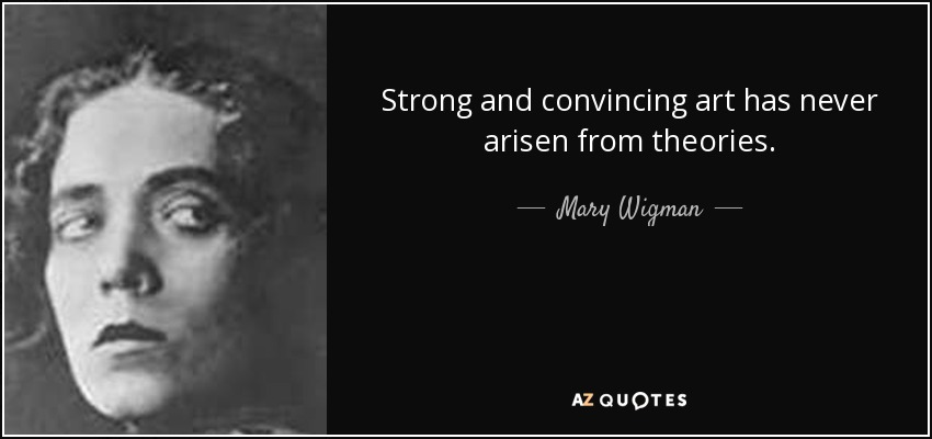 Strong and convincing art has never arisen from theories. - Mary Wigman