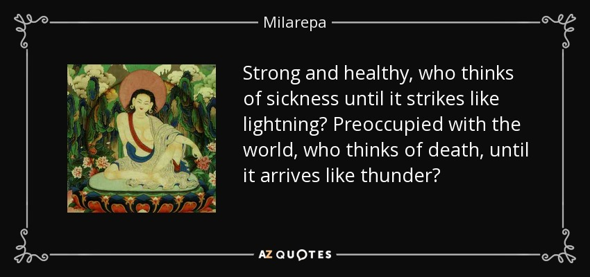 Strong and healthy, who thinks of sickness until it strikes like lightning? Preoccupied with the world, who thinks of death, until it arrives like thunder? - Milarepa