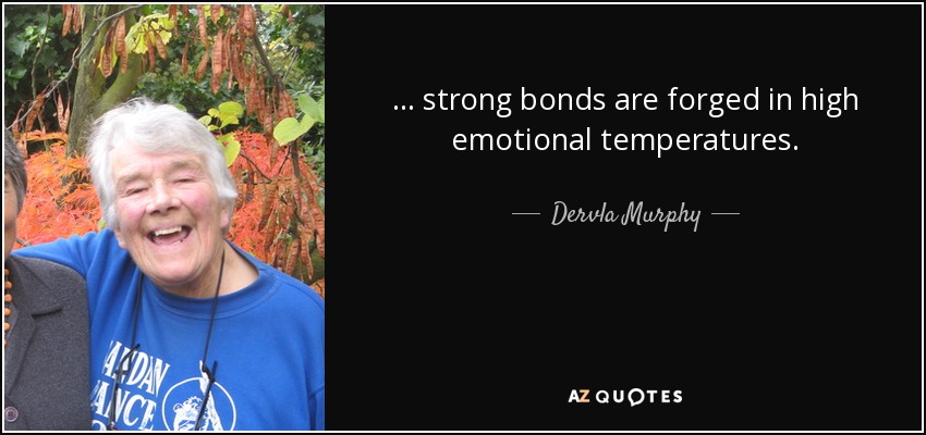 ... strong bonds are forged in high emotional temperatures. - Dervla Murphy