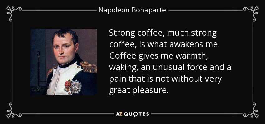 napoleon bonaparte quote strong coffee much strong coffee is