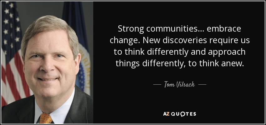 Strong communities ... embrace change. New discoveries require us to think differently and approach things differently, to think anew. - Tom Vilsack