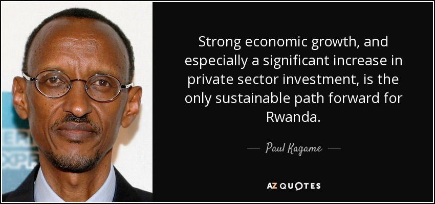 Strong economic growth, and especially a significant increase in private sector investment, is the only sustainable path forward for Rwanda. - Paul Kagame