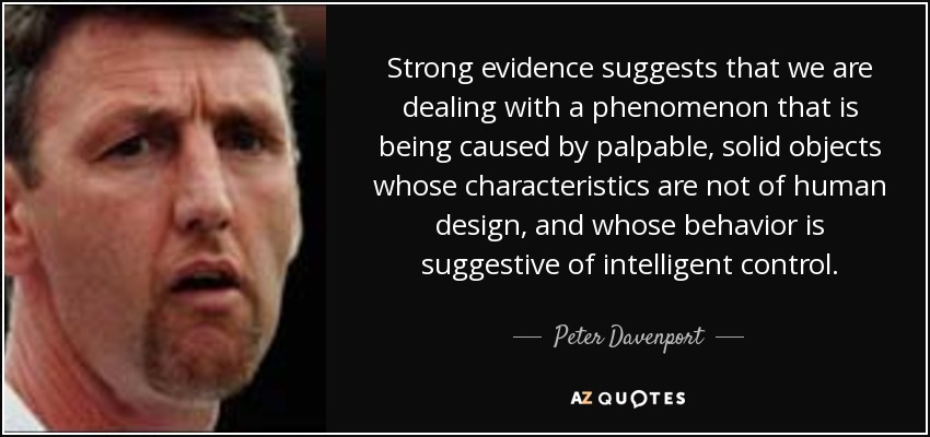 Strong evidence suggests that we are dealing with a phenomenon that is being caused by palpable, solid objects whose characteristics are not of human design, and whose behavior is suggestive of intelligent control. - Peter Davenport
