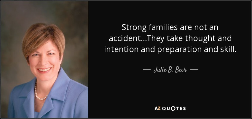 Strong families are not an accident...They take thought and intention and preparation and skill. - Julie B. Beck
