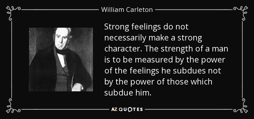 Strong feelings do not necessarily make a strong character. The strength of a man is to be measured by the power of the feelings he subdues not by the power of those which subdue him. - William Carleton