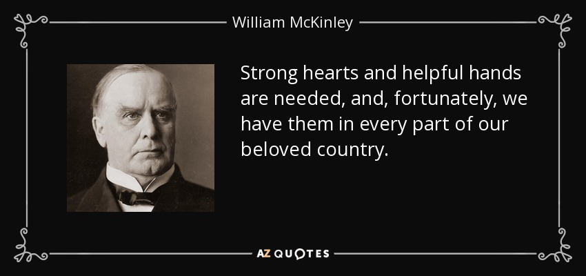 Strong hearts and helpful hands are needed, and, fortunately, we have them in every part of our beloved country. - William McKinley