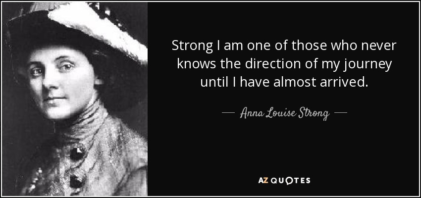 Strong I am one of those who never knows the direction of my journey until I have almost arrived. - Anna Louise Strong