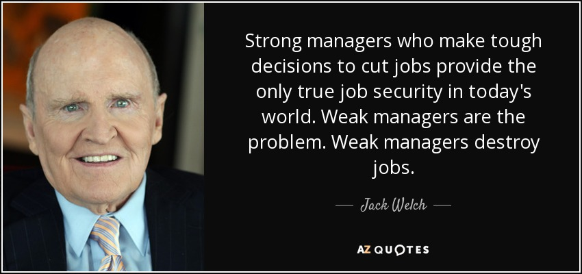 Strong managers who make tough decisions to cut jobs provide the only true job security in today's world. Weak managers are the problem. Weak managers destroy jobs. - Jack Welch