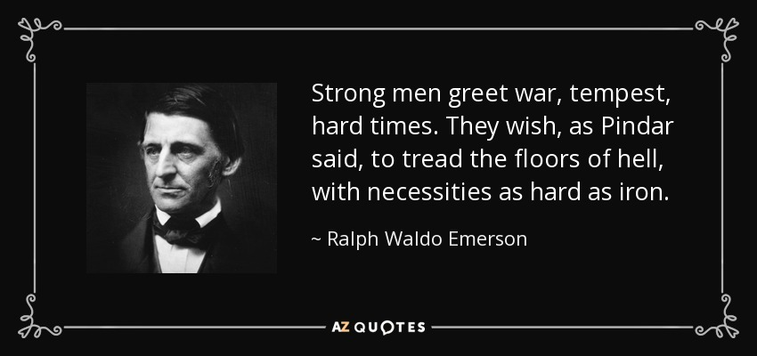 Strong men greet war, tempest, hard times. They wish, as Pindar said, to tread the floors of hell, with necessities as hard as iron. - Ralph Waldo Emerson