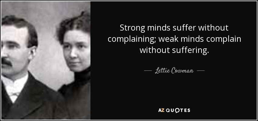 Strong minds suffer without complaining; weak minds complain without suffering. - Lettie Cowman