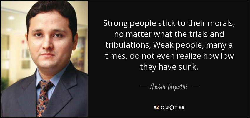 Strong people stick to their morals, no matter what the trials and tribulations, Weak people, many a times, do not even realize how low they have sunk. - Amish Tripathi
