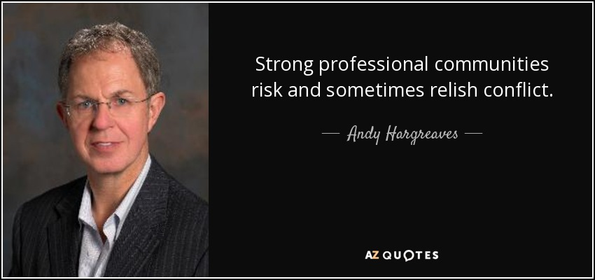 Strong professional communities risk and sometimes relish conflict. - Andy Hargreaves