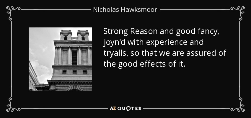 Strong Reason and good fancy, joyn'd with experience and tryalls, so that we are assured of the good effects of it. - Nicholas Hawksmoor