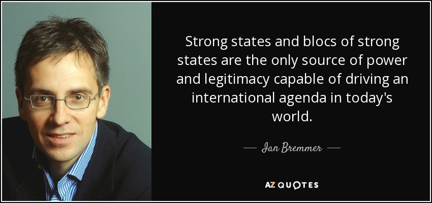 Strong states and blocs of strong states are the only source of power and legitimacy capable of driving an international agenda in today's world. - Ian Bremmer