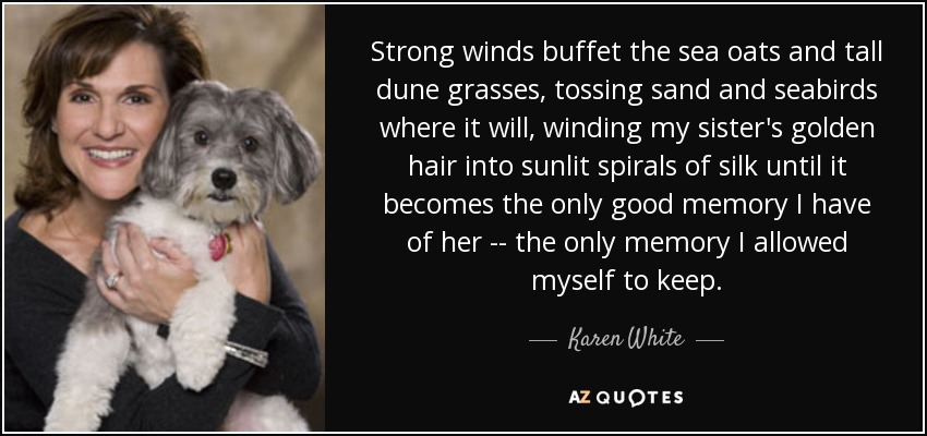 Strong winds buffet the sea oats and tall dune grasses, tossing sand and seabirds where it will, winding my sister's golden hair into sunlit spirals of silk until it becomes the only good memory I have of her -- the only memory I allowed myself to keep. - Karen White