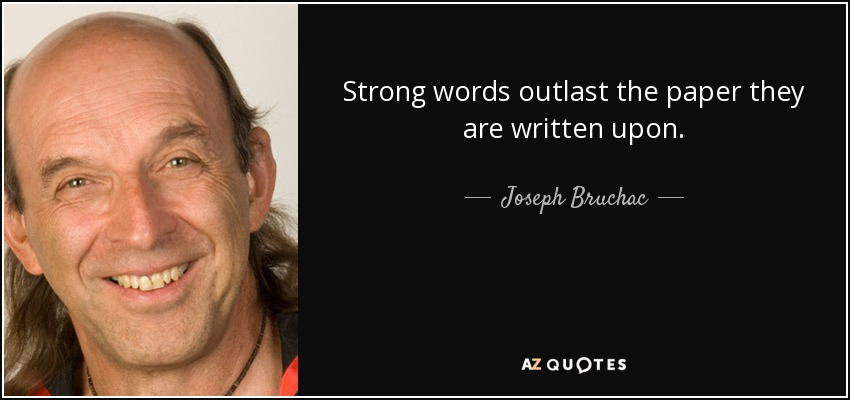 Strong words outlast the paper they are written upon. - Joseph Bruchac