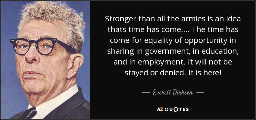 Stronger than all the armies is an idea thats time has come. ... The time has come for equality of opportunity in sharing in government, in education, and in employment. It will not be stayed or denied. It is here! - Everett Dirksen