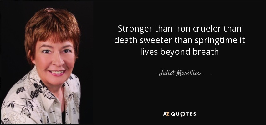 Stronger than iron crueler than death sweeter than springtime it lives beyond breath - Juliet Marillier